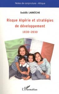 Seddik Larkèche - Risque Algérie et stratégies de développement 1830-2030.