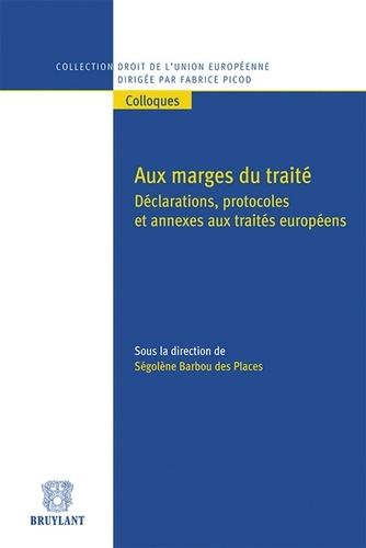 Ségolène Barbou des Places - Aux marges du traité - Déclarations, protocoles et annexes aux traités européens.