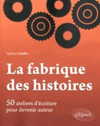 Ségolène Chailley - La fabrique des histoires - 50 ateliers d'écriture pour devenir auteur.
