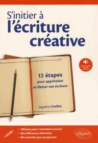 Ségolène Chailley - S'initier à l'écriture créative - 12 étapes pour apprivoiser et libérer son écriture.