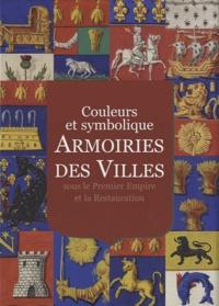 Ségolène de Dainville-Barbiche et Claire Béchu - Armoiries des villes sous le Premier Empire et la Restauration - Couleurs et symbolique.