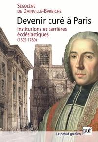 Ségolène de Dainville-Barbiche - Devenir curé à Paris - Institutions et carrières ecclésiastiques (1695-1789).