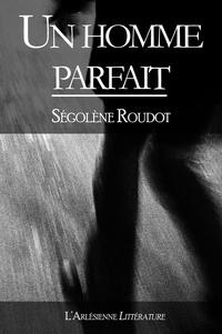 Ségolène Roudot - Un homme parfait - Nouvelle littéraire.