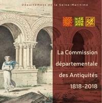 Seine-Maritime - La Commission départementale des antiquités - 1818-2018 : deux siècles de défense et d'études du patrimoine.