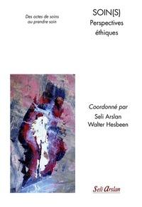 Seli Arslan et Walter Hesbeen - Soin(s) Perspectives éthiques - Des actes de soins au prendre soin.