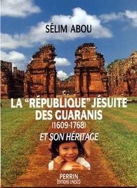 Sélim Abou - La république jésuite des GuaranÂis et son héritage - 1609-1768.