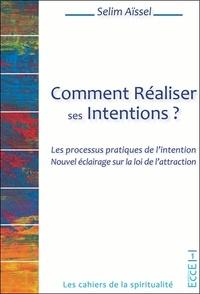 Selim Aïssel - Comment réaliser ses intentions ? - Les processus pratiques de l'intention. Nouvel éclairage sur la loi de l'attraction.