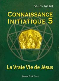 Selim Aïssel - Connaissance initiatique - Tome 5, La vraie vie de Jésus.