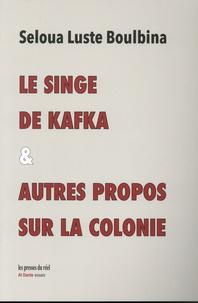 Seloua Luste Boulbina - Le singe de Kafka & autres propos sur la colonie.