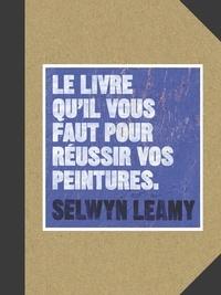 Selwyn Leamy - Le livre qu'il vous faut pour réussir vos peintures.