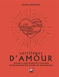 Semra Haksever - Sortilèges d'amour - Rituels, sortilèges et potions pour enchanter votre vie amoureuse.