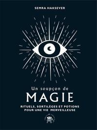 Semra Haksever - Un soupçon de magie - Rituels, sortilèges et potions pour une vie merveilleuse.