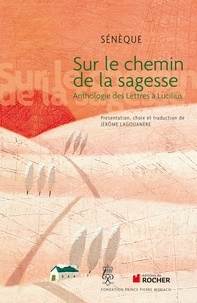 Sénèque - Sur le chemin de la sagesse - Anthologie des Lettres à Lucilius.