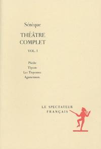 Sénèque - Théâtre complet - Volume 1, Phèdre, Thyeste, Les Troyennes, Agamemnon.