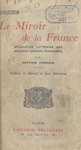 Septime Gorceix et Jean Tharaud - Le miroir de la France - Géographie littéraire des grandes régions françaises.