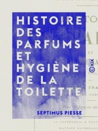 Septimus Piesse - Histoire des parfums et hygiène de la toilette - Poudres, vinaigres, dentifrices, fards, teintures, cosmétiques, etc..
