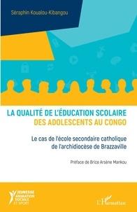 Séraphin Koualou-Kibangou - La qualité de l'éducation scolaire des adolescents au Congo - Le cas de l'école secondaire catholique de l'archidiocèse de Brazzaville.