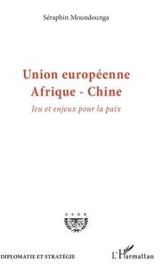 Séraphin Moundounga - Union européenne - Afrique - Chine - Jeu et enjeux pour la paix.