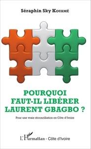 Séraphin Sky Kouamé - Pourquoi faut-il libérer Laurent Gbagbo ? - Pour une vraie réconciliation en Côte d'Ivoire.