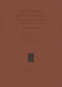 Serena Ammirati - Sul libro latino antico - Ricerche bibliologiche e paleografiche.