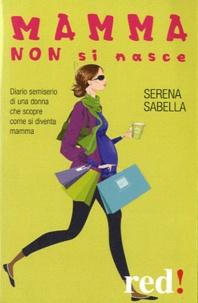 Serena Sabella - Mamma non si nasce.
