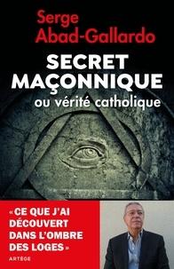 Serge Abad-Gallardo - Secret maçonnique ou vérité catholique - Ce que j'ai découvert dans l'ombre des loges.