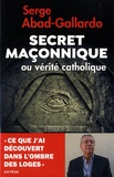 Serge Abad-Gallardo - Secret maçonnique ou vérité catholique.