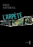 Serge Abiteboul - L'arpète - ou l'histoire d'un artiste mythomane accusé d'un triple meurtre.