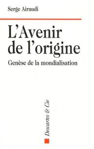 Serge Airaudi - L'avenir de l'origine - Genèse de la mondialisation.