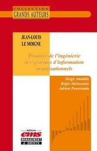 Serge Amabile et Régis Meissonier - Jean-Louis Le Moigne. Pionnier de l'ingénierie des systèmes d'information organisationnels.