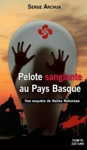 Serge Archua - Pelote sanglante au Pays Basque - Une enquête de Maïka Mekotxea.