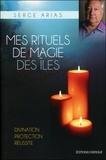 Serge Arias - Mes rituels de magie des îles - Divination, protection, réussite.