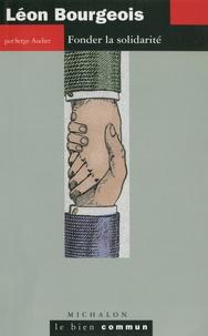 Serge Audier - Léon Bourgeois - Fonder la solidarité.