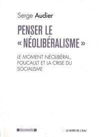 """Serge Audier - Penser le """"néolibéralisme"""" - Le moment néolibéral, Foucault et la crise du socialisme."""
