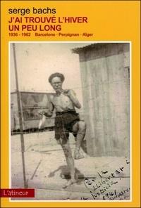 Serge Bachs - J'ai trouvé l'hiver un peu long - 1936-1962 Barcelone-Perpignan-Alger.