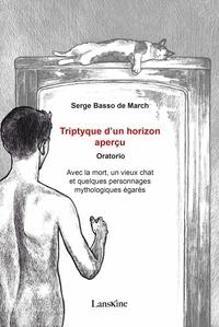 Serge Basso de March - Triptyque d'un horizon aperçu - Oratorio - Avec la mort, un vieux chat et quelques personnages mythologiques égarés.