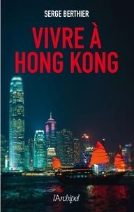 Serge Berthier - Vivre à Hong-Kong.