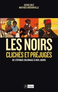 Serge Bilé et Mathieu Méranville - Les Noirs dans l'histoire - Clichés et préjugés de l'époque coloniale à nos jours.
