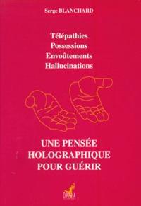 Serge Blanchard - Une pensée holographique pour guérir - Télépathies, Possessions, Envoûtements, Hallucinations.