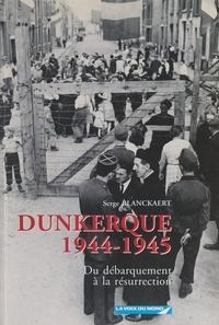 Serge Blanckaert et  Collectif - Dunkerque, 1944-1945 - Du Débarquement à la résurrection.