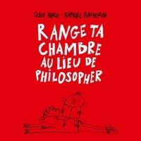 Serge Bloch et Raphaël Porcheron - Range ta chambre au lieu de philosopher.
