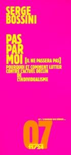 Serge Bossini - Pas par moi - Il ne passera pas, pourquoi et comment lutter contre l'actuel déclin de l'individualisme.