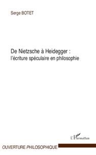 Serge Botet - De Nietzsche a Heidegger : l'écriture spéculaire en philosophie.