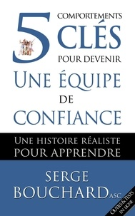 Serge Bouchard et Françoise Dumais - 5 comportements clés pour devenir une équipe de confiance : une histoire réaliste pour apprendre.