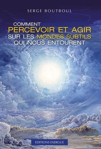 Comment percevoir et agir sur les mondes subtils qui nous entourent - Serge Boutboul - Format ePub - 9782702916599 - 16,99 €