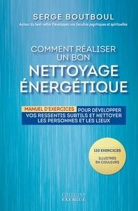 Serge Boutboul - Comment réaliser un bon nettoyage énergétique - Manuel d'exercices pour développer vos ressentis subtils et nettoyer les personnes et les lieux.