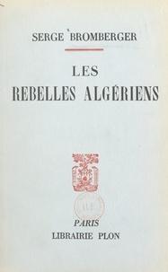 Serge Bromberger - Les rebelles algériens - Avec deux cartes dans le texte.