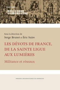 Serge Brunet et Eric Suire - Les dévots de France, de la Sainte Ligue aux Lumières - Militance et réseaux.