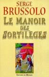 Serge Brussolo - Le manoir des sortilèges - Narration, par l'arétalogue Brussolo, des merveilleux faicts du preux et vaillant escuier Gilles et des grandes adventures où il s'est trouvé en son temps.