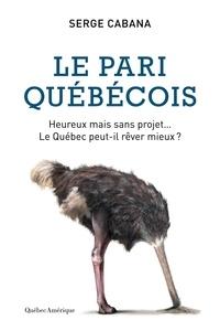 Serge Cabana - Le Pari québécois - Heureux mais sans projet, le Québec peut-il rêver mieux?.